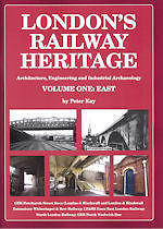 LONDON'S RAILWAY HERITAGE VOLUME ONE:East Architecture, Engineering and Industrial Archaeology  ISBN: 9781899890453